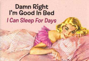 damn right im good in bed I can sleep for days