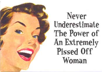 never underestimate the power of an extremely pissed off woman