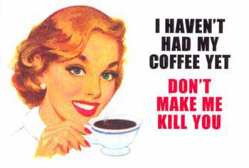 I haven't had my coffee yet don't make me kill you